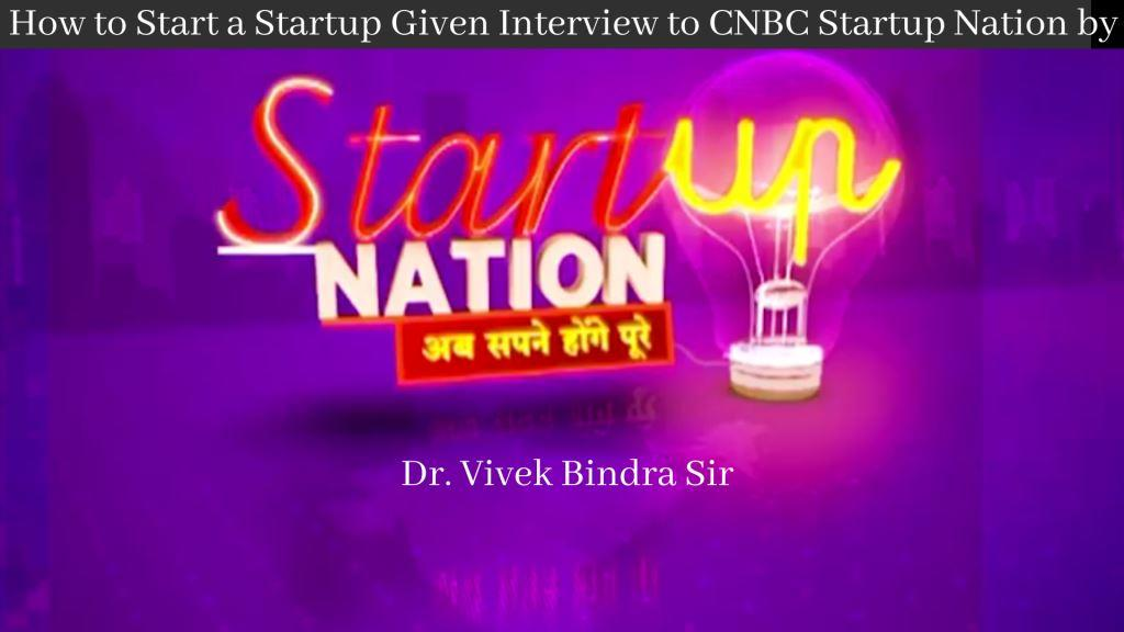 How to Start a Startup Given Interview to CNBC Startup Nation by Dr Vivek Bindra Sir